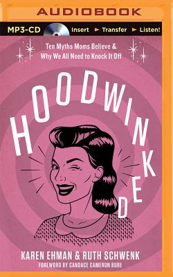 Hoodwinked: Ten Myths Moms Believe & Why We All Need to Knock It Off