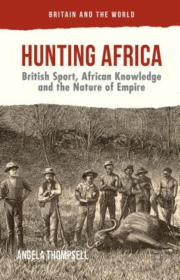 Hunting Africa: British Sport, African Knowledge and the Nature of Empire