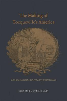 The Making of Tocqueville's America: Law and Association in the Early United States