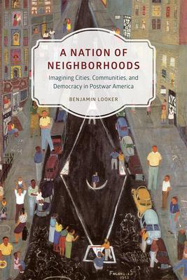 A Nation of Neighborhoods: Imagining Cities, Communities, and Democracy in Postwar America