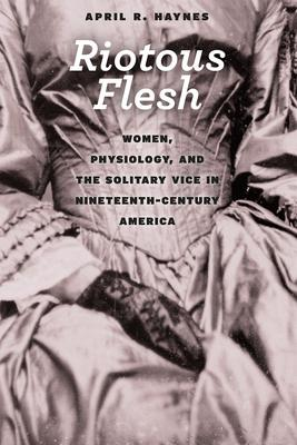 Riotous Flesh: Women, Physiology, and the Solitary Vice in Nineteenth-century America