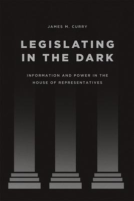 Legislating in the Dark: Information and Power in the House of Representatives