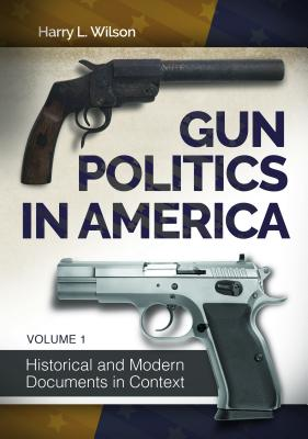 Gun Politics in America: Historical and Modern Documents in Context