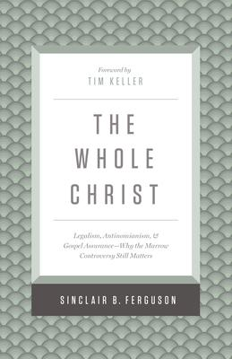 The Whole Christ: Legalism, Antinomianism, and Gospel Assurance - Why the Marrow Controversy Still Matters