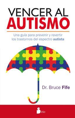 Vencer al autism / Stop Autism Now!: Una Guia Para Prevenir Y Revertir Los Trastornos Del Espectro Autista / a Parent's Guide to