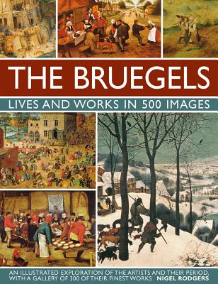 The Bruegels: Lives and Works in 500 Images: An Illustrated Exploration of the Artists and Their Period, With a Gallery of 300 o