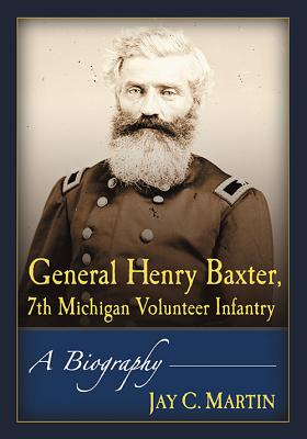 General Henry Baxter, 7th Michigan Volunteer Infantry: A Biography
