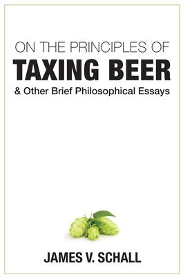 On the Principles of Taxing Beer: And Other Brief Philosophical Essays