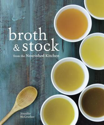 Broth & Stock from the Nourished Kitchen: Wholesome Master Recipes for Bone, Vegetable, and Seafood Broths and Meals to Make Wit