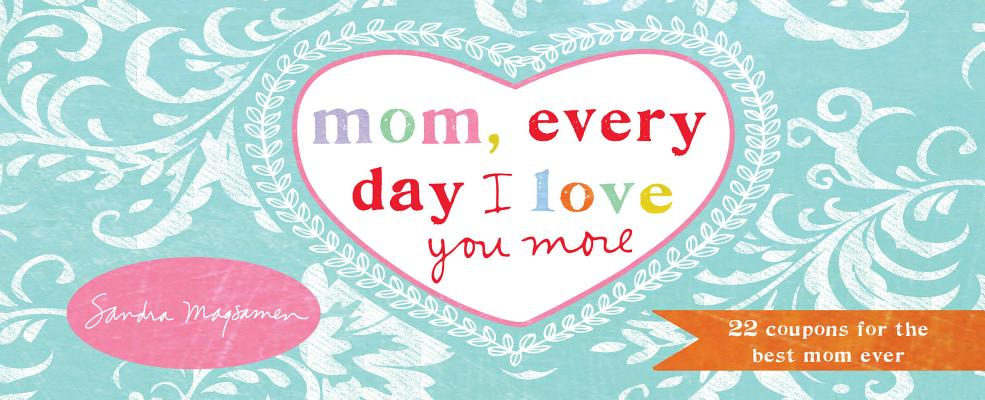 Mom, Every Day I Love You More: 22 Coupons for the Best Mom Ever
