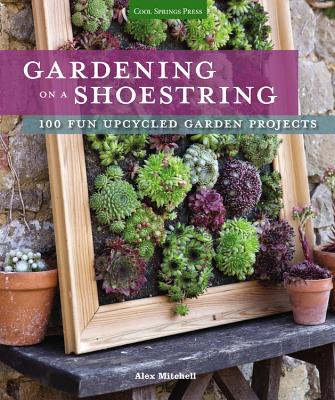 Gardening on a Shoestring: 100 Fun Upcycled G