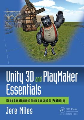 Unity 3D and Playmaker Essentials: Game Development from Concept to Publishing