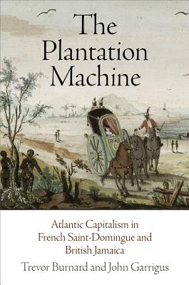 The Plantation Machine: Atlantic Capitalism in French Saint-Domingue and British Jamaica