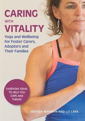Caring With Vitality: Yoga and Wellbeing for Foster Carers, Adopters and Their Families: Everyday Ideas to Help You Cope and Thr