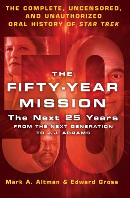 The Fifty-Year Mission: The Next 25 Years: From the Next Generation to J. J. Abrams; the Complete, Uncensored, and Unauthorized