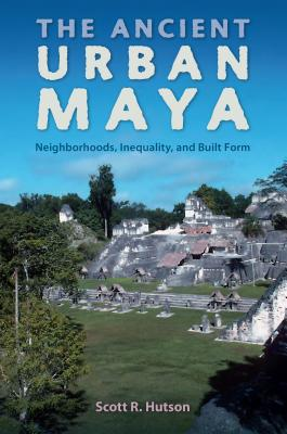 The Ancient Urban Maya: Neighborhoods, Inequality, and Built Form