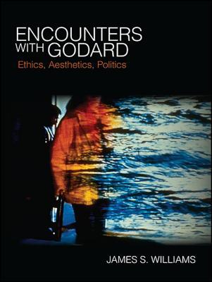 Encounters with Godard: Ethics Aesthetics Pol