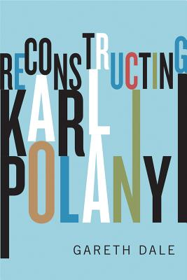 Reconstructing Karl Polanyi: Excavation and Critique