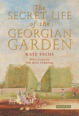 The Secret Life of the Georgian Garden: Beautiful Objects & Agreeable Retreats