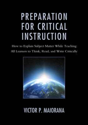 Preparation for Critical Instruction: How to Explain Subject Matter While Teaching All Learners to Think, Read, and Write Critic