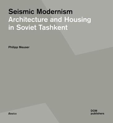 Seismic Modernism: Architecture and Housing in Soviet Tashkent