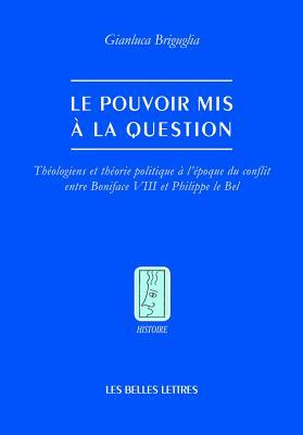 Le Pouvoir Mis a La Question: Theologiens Et Theorie Politique a L'epoque Du Conflit Entre Boniface VIII Et Philippe Le Bel