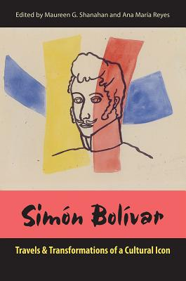 Simón Bolívar: Travels and Transformations of a Cultural Icon