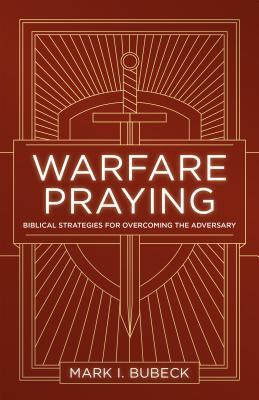 Warfare Praying: Biblical Strategies for Overcoming the Adversary