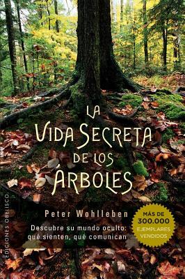 La vida secreta de los árboles / The Hidden Life of Trees: Descubre Su Mundo Oculto: Que Sienten, Que Comunican