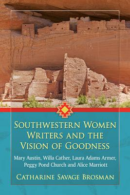 Southwestern Women Writers and the Vision of Goodness: Mary Austin, Willa Cather, Laura Adams Armer, Peggy Pond Church and Alice