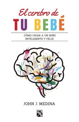 El cerebro de tu bebé / Brain Rules for Baby: Como Criar a Un Nino Inteligente Y Feliz De Cero a Cinco / How to Raise a Smart an