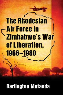 The Rhodesian Air Force in Zimbabwe's War of Liberation, 1966-1980
