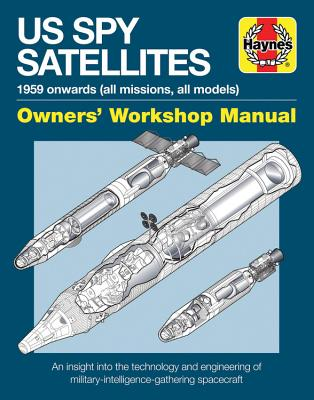 Haynes US Spy Satellites: 1959 Onwards (All Missions, All Models), Owner's Workshop Manual, an Insight into the Technology and E