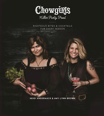 Chowgirls Killer Party Food: Righteous Bites & Cocktails for Every Season