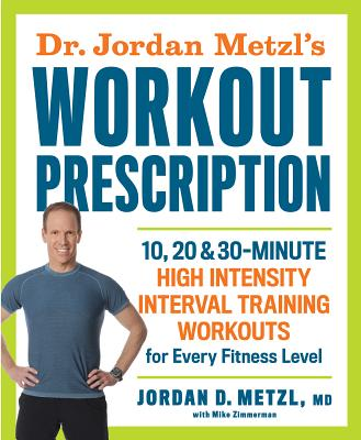 Dr. Jordan Metzl's Workout Prescription: 10, 20 & 30-Minute High Intensity Interval Training Workouts for Every Fitness Level