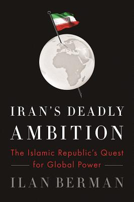 Iran's Deadly Ambition: The Islamic Republic's Quest for Global Power