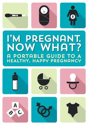 I'm Pregnant, Now What?: A Portable Guide to a Happy, Healthy Pregnancy