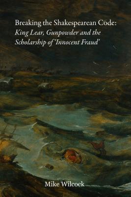 Breaking the Shakespearean Code: King Lear, Gunpowder and the Scholarship of 'Innocent Fraud'