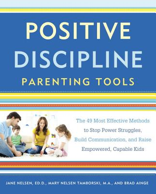 Positive Discipline Parenting Tools: The 49 Most Effective Methods to Stop Power Struggles, Build Communication, and Raise Empow