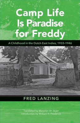 Camp Life Is Paradise for Freddy: A Childhood in the Dutch East Indies 1933-1946