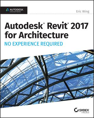 Autodesk Revit for Architecture 2017: No Experience Required