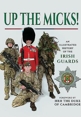 Up the Micks!: An illustrated history of the Irish Guards