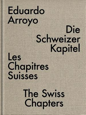 Eduardo Arroyo: The Swiss Chapters