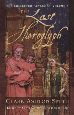 The Last Hieroglyph: The Collected Fantasies Clark Ashton Smith