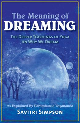The Meaning of Dreaming: The Deeper Teachings of Yoga on Why We Dream: As Explained by Paramhansa Yogananda