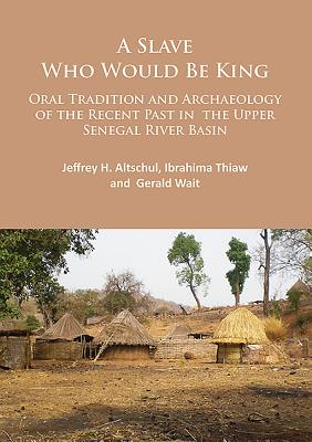 A Slave Who Would Be King: Oral Tradition and Archaeology of the Recent Past in the Upper Senegal River Basin