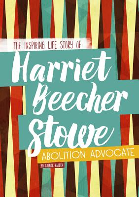Harriet Beecher Stowe: The Inspiring Life Story of the Abolition Advocate