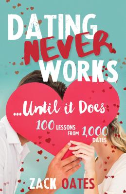 Dating Never Works…until It Does: 100 Lessons from 1,000 Dates