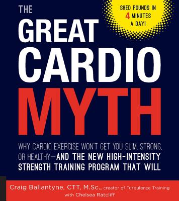 The Great Cardio Myth: Why Cardio Exercise Won't Get You Slim, Strong, or Healthy - and the New High-Intensity Strength Training