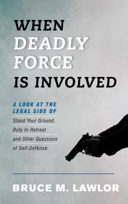 When Deadly Force Is Involved: A Look at the Legal Side of Stand Your Ground, Duty to Retreat, and Other Questions of Self-Defen